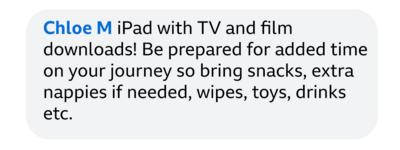 Chloe M: iPad with TV and film downloads! Be prepared for added time on your journey so bring snacks, extra nappies if needed, wipes, toys, drinks etc.