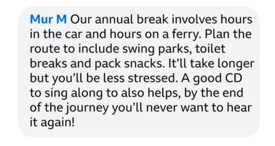 Mur M: Our annual break involves hours in the car and hours on a ferry. Plan the route to include swing parks, toilet breaks and pack snacks. It\u2019ll take longer but you\u2019ll be less stressed. A good CD to sing along to also helps, by the end of the journey you\u2019ll never want to hear it again.