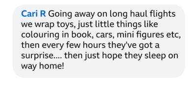 Cari R: Going away on long haul flights we wrap toys, just little things like colouring in book, cars, mini figures etc, then every few hours they've got a surprise...then just hope they sleep on way home!