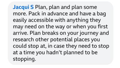 Jacqui S: Plan, plan and plan some more. Pack in advance and have a bag easily accessible with anything they may need on the way or when you first arrive. Plan breaks on your journey and research other potential places you could stop at, in case they need to stop at a time you hadn\u2019t planned to be stopping.