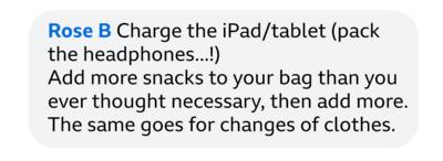 Rose B: Charge the iPad/tablet (pack the headphone...!) Add more snacks to your bag than you ever though necessary, then add more. The same goes for changes of clothes.