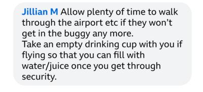 Jillian M: Allow plenty of time to walk through the airport etc if they won\u2019t get in the buggy any more.  Take an empty drinking cup with you if flying so that you can fill with water/juice once you get through security.