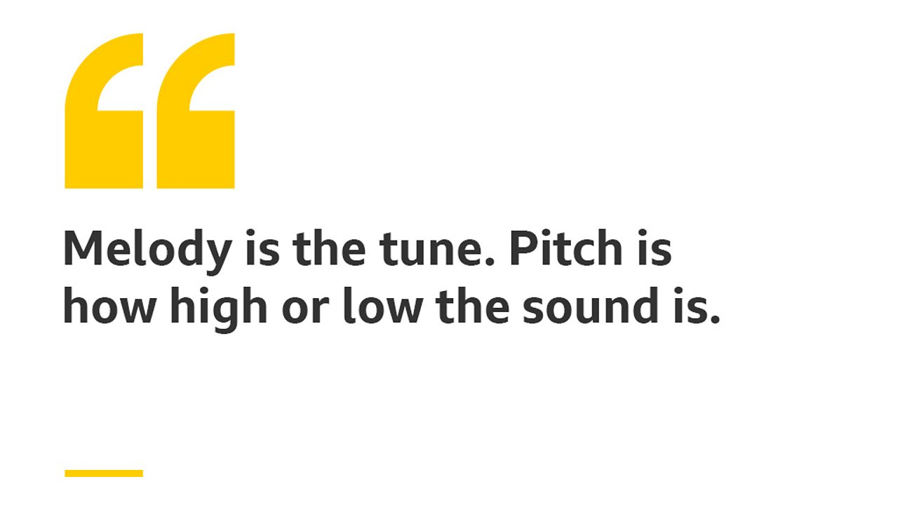 Melody is the tune. Pitch is how high or low the sound is.