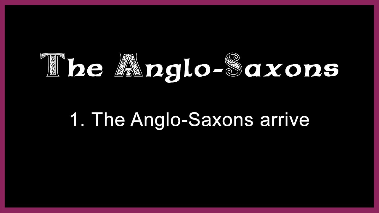 1. The Anglo-Saxons arrive