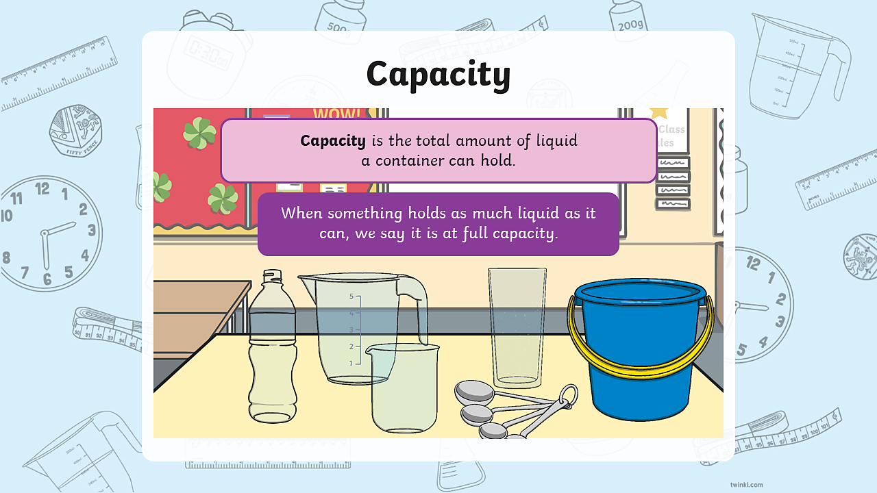 On the table rests a bottle, a large measuring jug, a smaller measuring jug, a glass, three measuring spoons and a bucket. Above the items are two labels; Label 1: Capacity is the total amount of liquid a container can hold; Label 2: When something holds as much liquid as it can, we say it is at full capacity.