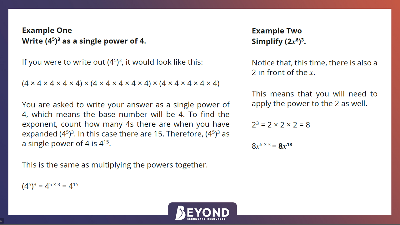 If you are asked to write your answer as a single power of 4 then this means the base number will be 4. To find the exponent, count how many 4s there are when you have expanded (4^5)^3. In this case there are 15, so (4^5)^3 as a single power of 4 equals 4^15. When simplifying with a variable, If there is a whole number, eg 2, in front of the variable you need to apply the power to the 2 as well.