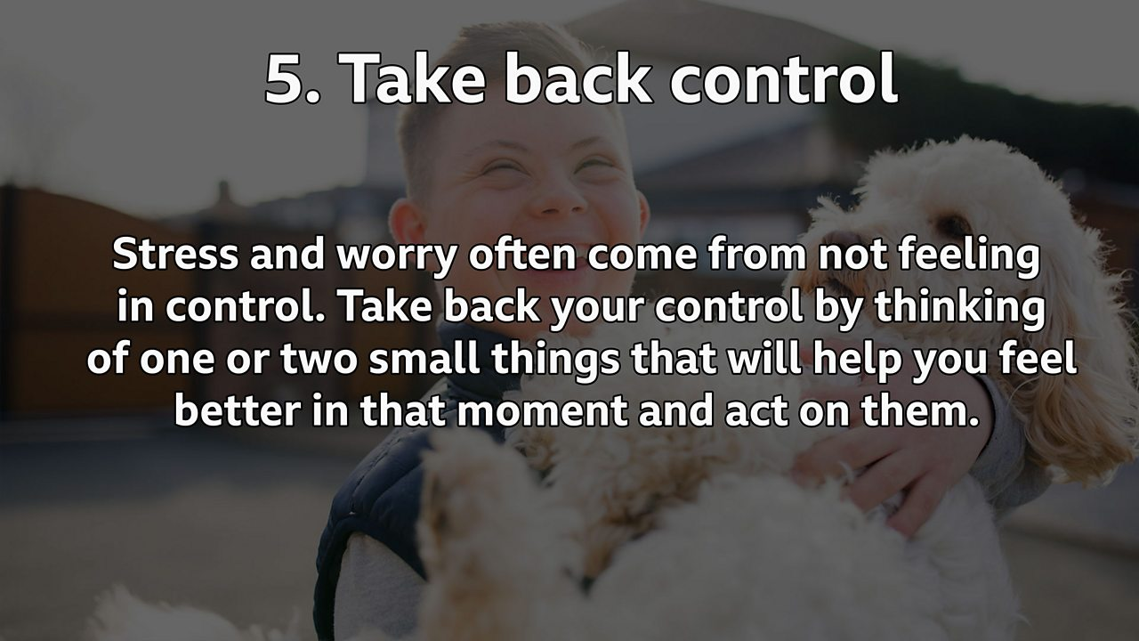 Take back control: Stress and worry often come from not feeling in control. Take back your control by thinking of one or two small things that will help you feel better in that moment and act on them.