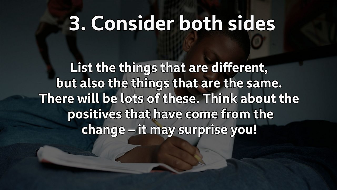 Consider both sides: List the things that are different, but also the things that are the same. There will be lots of these. Think about the positives that have come from the change – it may surprise you!