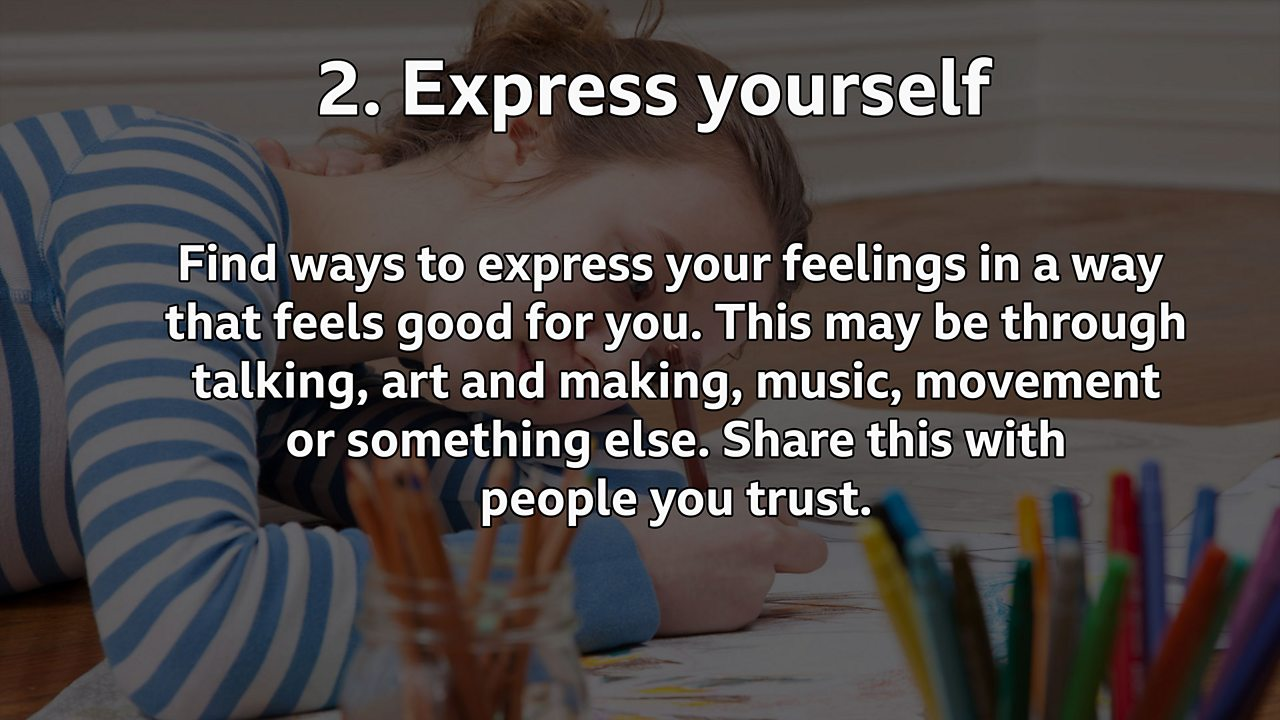 Express yourself: Find ways to express your feelings in a way that feels good for you. This may be through talking, art and making, music, movement or something else. Share this with people you trust.