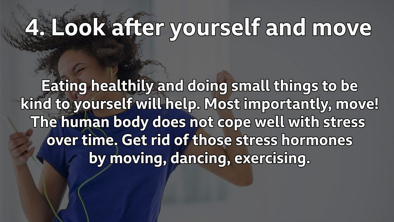 Look after yourself and move: Eating healthily and doing small things to be kind to yourself will help. Most importantly, move! The human body does not cope well with stress over time. Get rid of those stress hormones by moving, dancing, exercising.