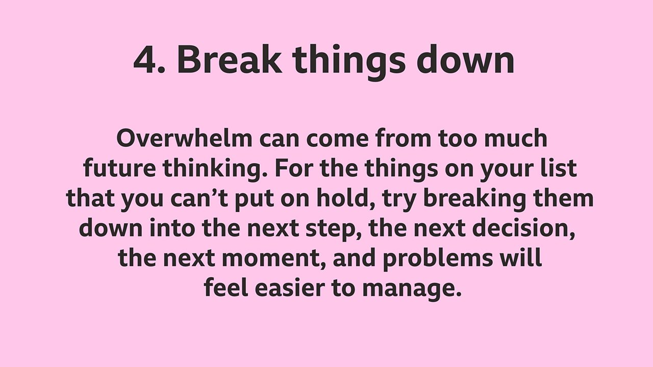 4. Break things down: Overwhelm can come from too much future thinking. For the things on your list that you can't put on hold, try breaking them down into the next step, the next decision, the next moment, and problems will feel easier to manage.