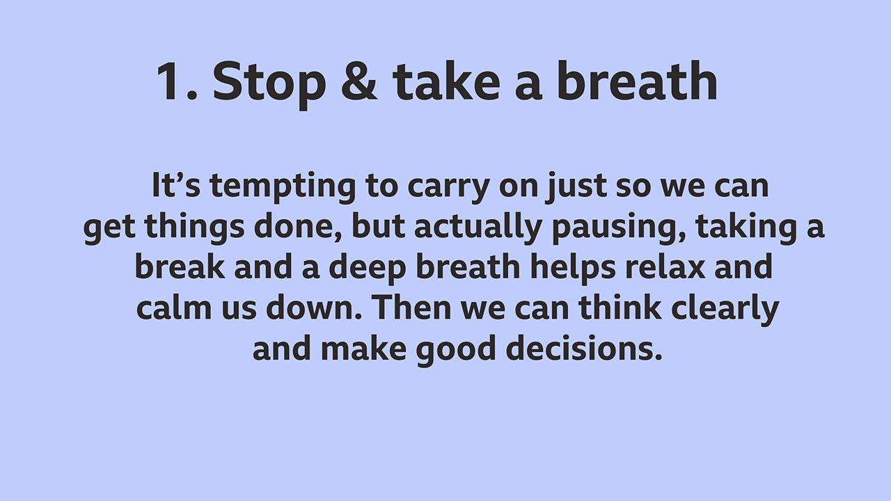 1. Stop and take a breath: It's tempting to carry on just so we can get things done, but actually pausing, taking a break and a deep breath helps relax and calm us down. Then we can think clearly and make good decisions.