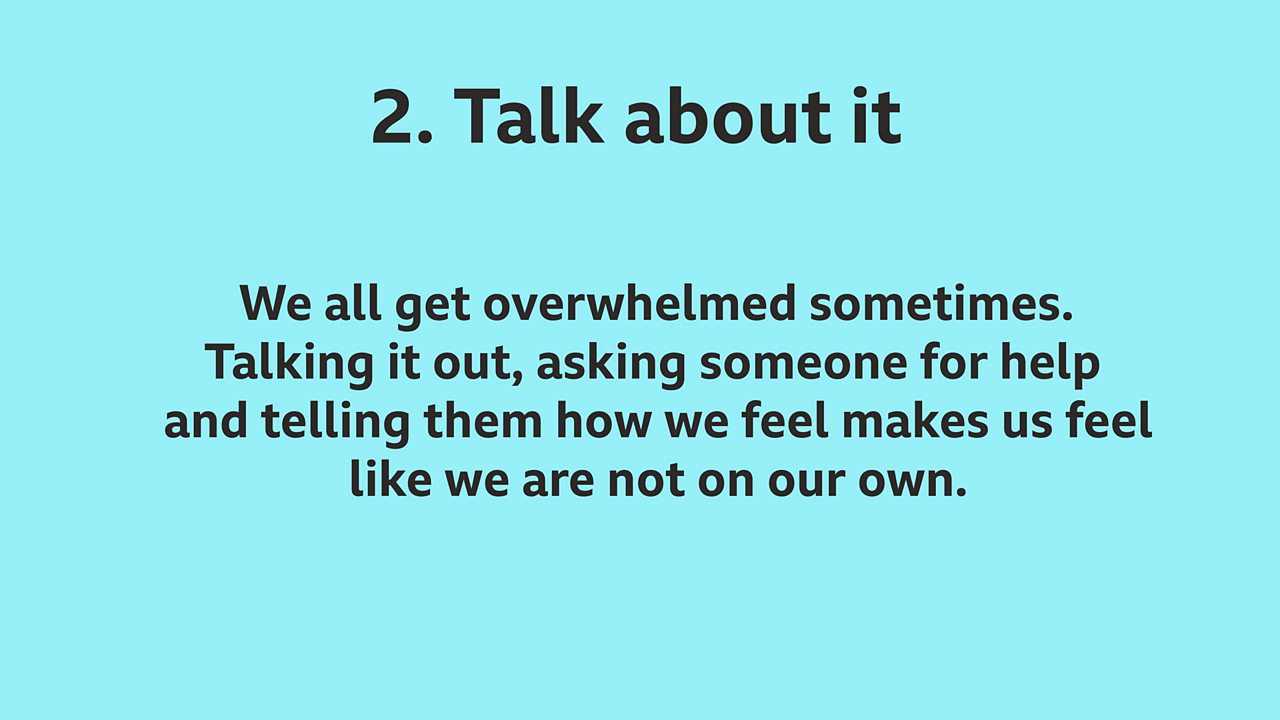 2. Talk about it: We all get overwhelmed sometimes. Talking it out, asking someone for help and telling them how we feel makes us feel like we are not on our own.