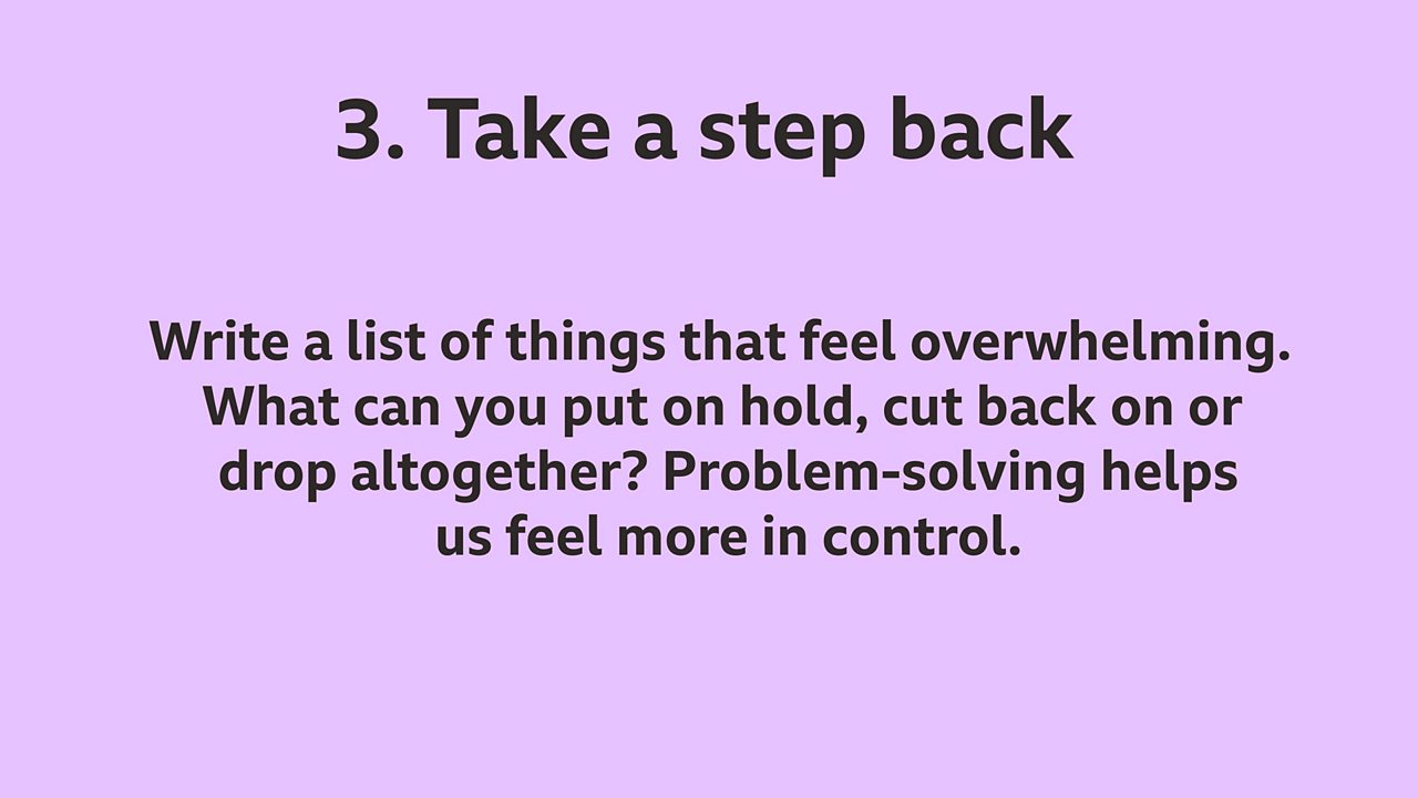 3. Take a step back: Write a list of things that feel overwhelming. What can you put on hold, cut back on or drop altogether? Problem-solving helps us feel more in control.