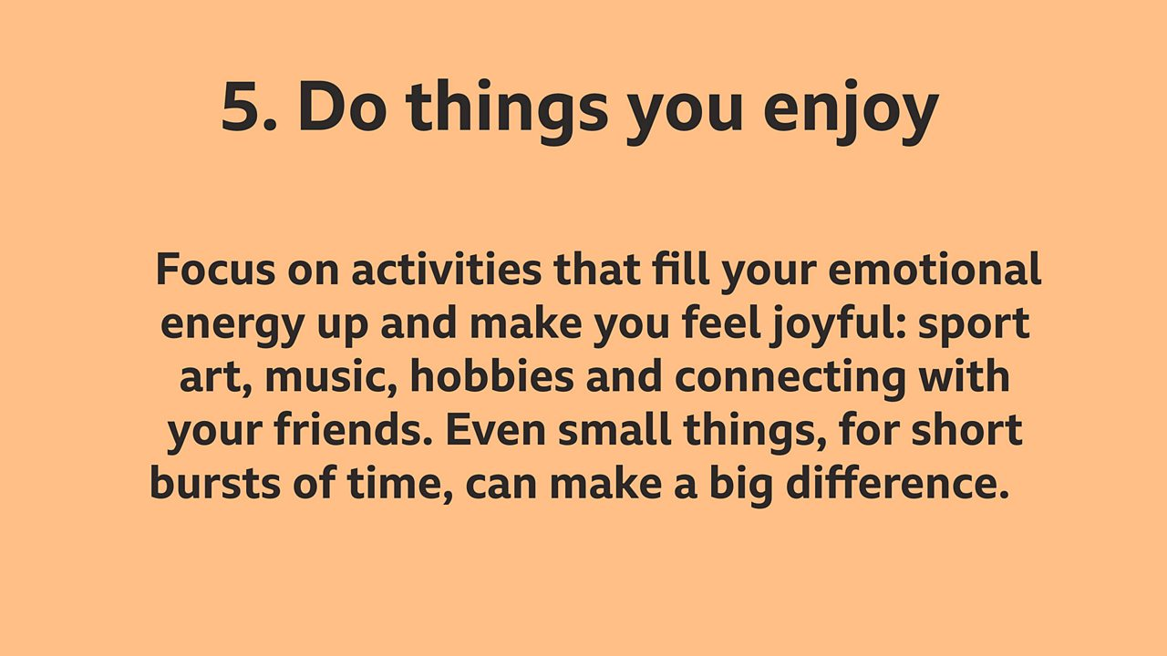 5. Do things you enjoy: Focus on activities that fill your emotional energy up and make you feel joyful: sport, art, music, hobbies and connecting with your friends. Even small things, for short bursts of time, can make a big difference.