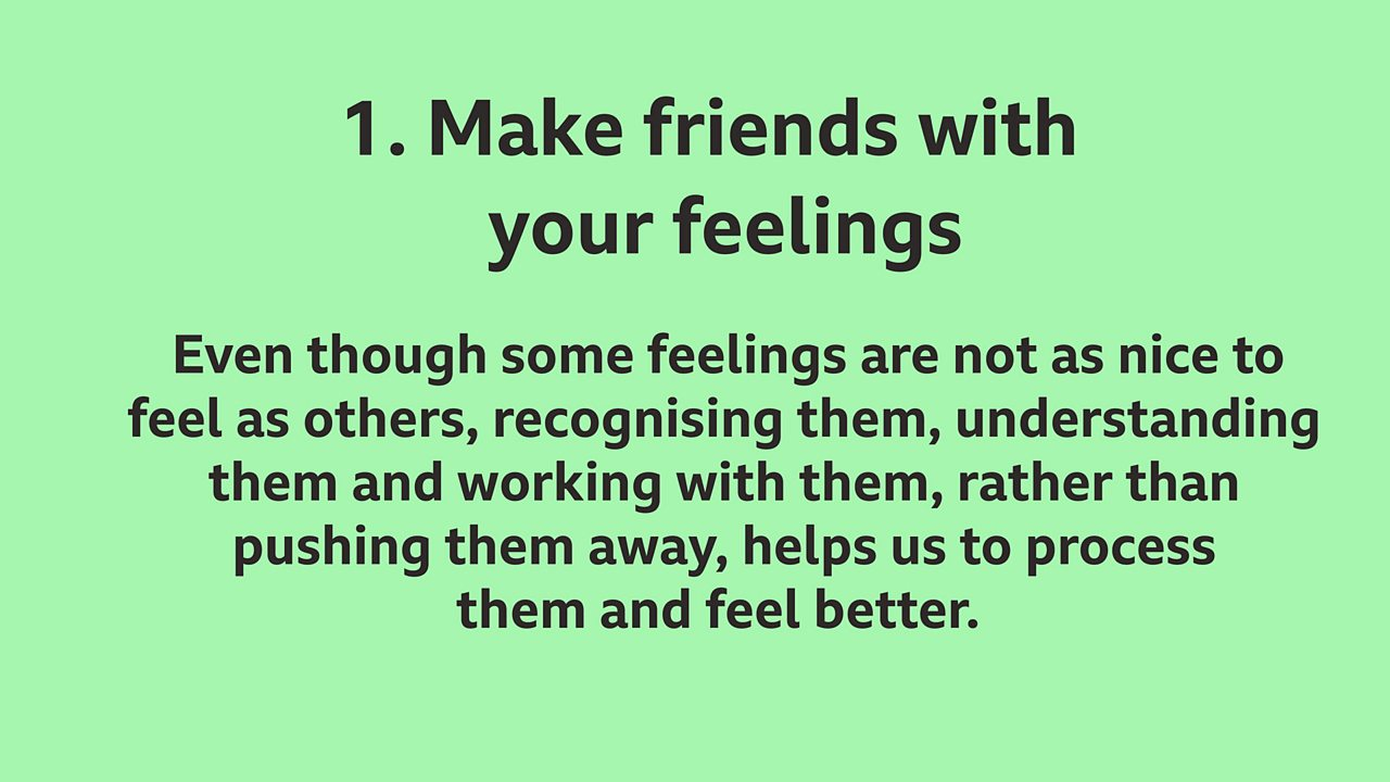 1. Make friends with your feelings: Even though some feelings are not as nice to feel as others, recognising them, understanding them and working with them, rather than pushing them away, helps us to process them and feel better.