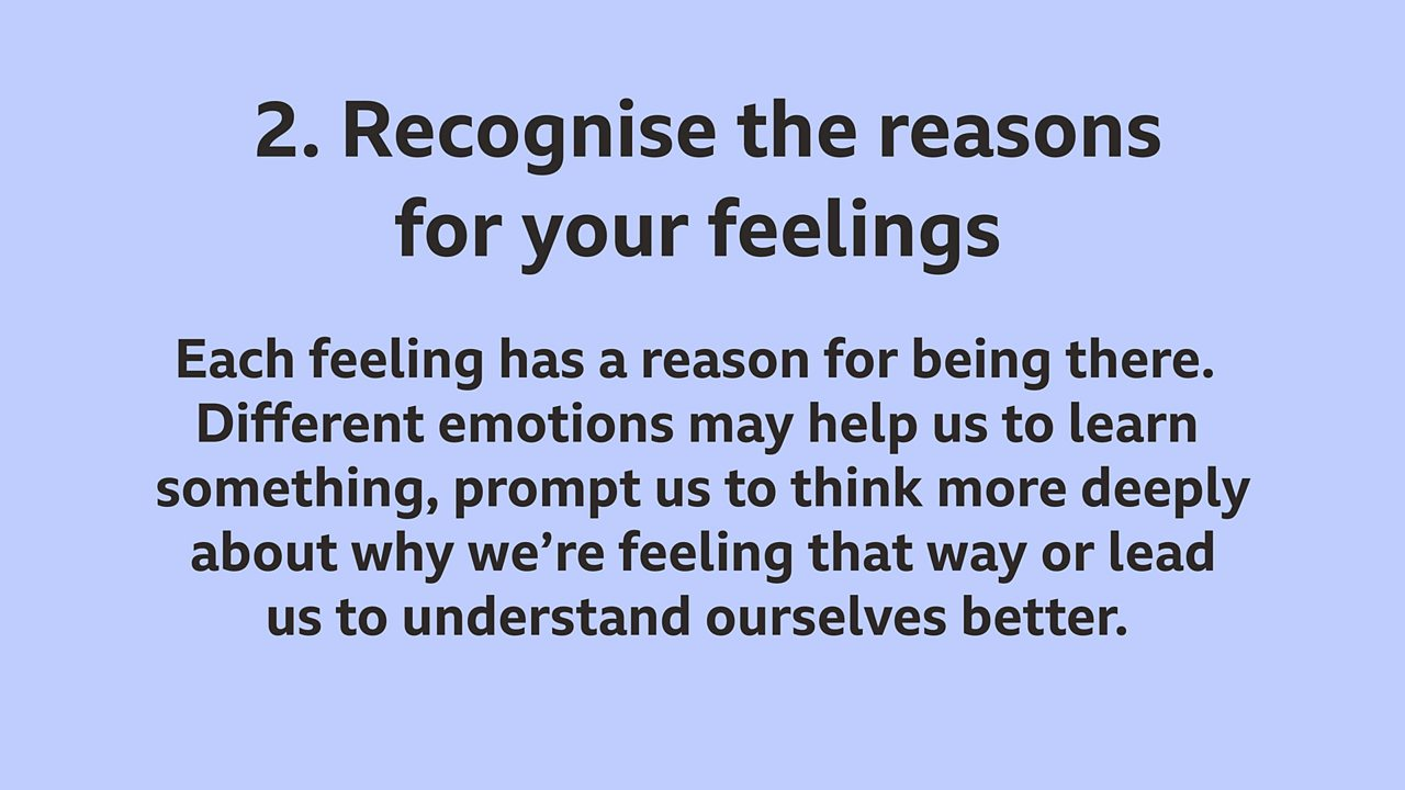 2. Recognise the reasons for your feelings: Each feeling has a reason for being there. Different emotions may help us to learn something, prompt us to think more deeply about why we're feeling that way or lead us to understand ourselves better.