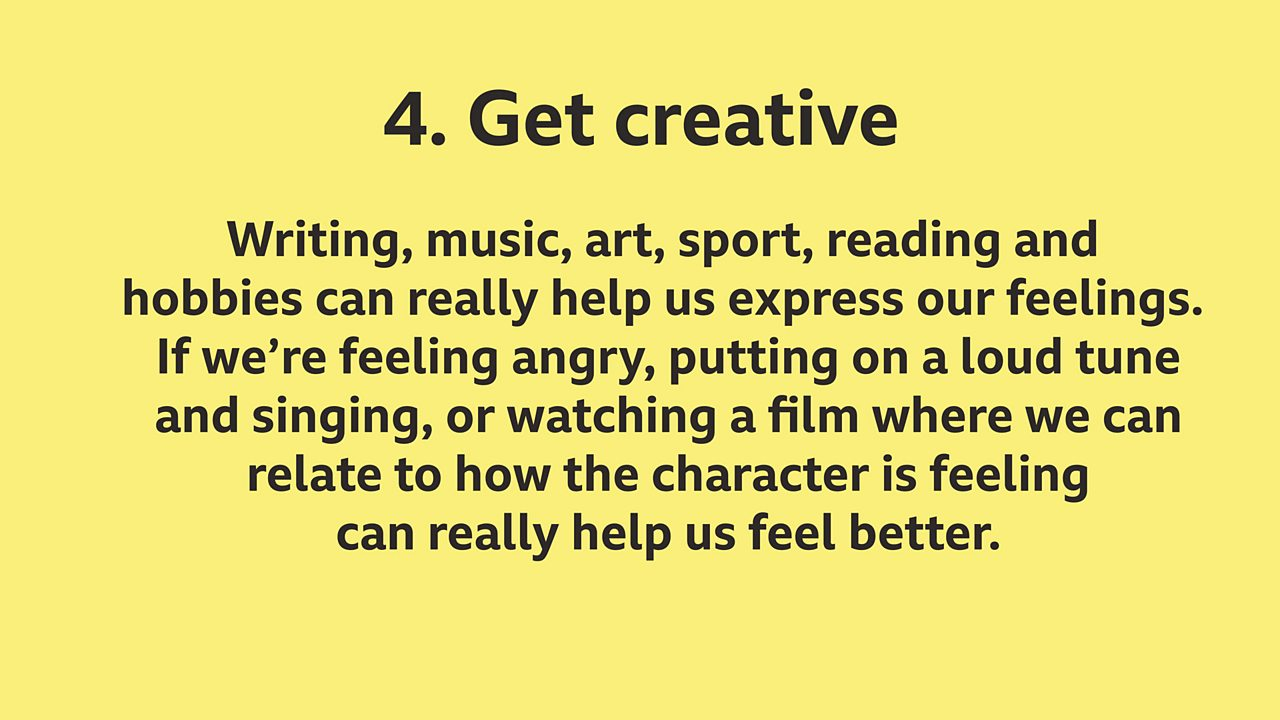 4. Get creative: Writing, music, art, sport, reading and hobbies can really help us express our feelings. If we're feeling angry, putting on a loud tune and singing, or watching a film where we can relate to how the character is feeling can really help us feel better.