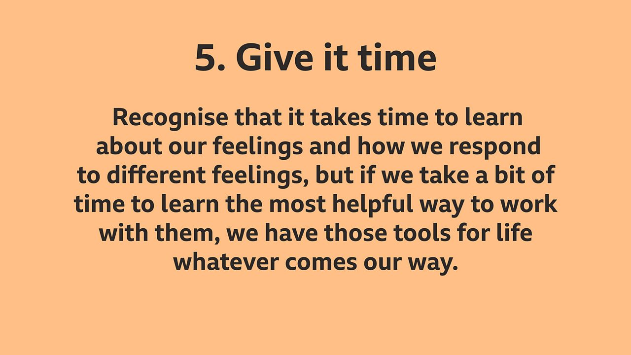 Tip 5: Give it time: Recognise that it takes time to learn about our feelings and how we respond to different feelings, but if we take a bit of time to learn the most helpful way to work with them, we have those tools for life whatever comes our way.