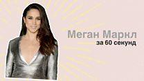Меган Маркл за 60 секунд