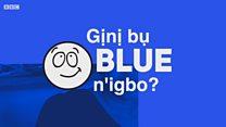Ị ma asụ Igbo? Gịnị bụ 'Blue' n'Igbo?