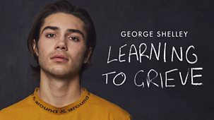 George Shelley: Learning To Grieve - Episode 02-10-2018