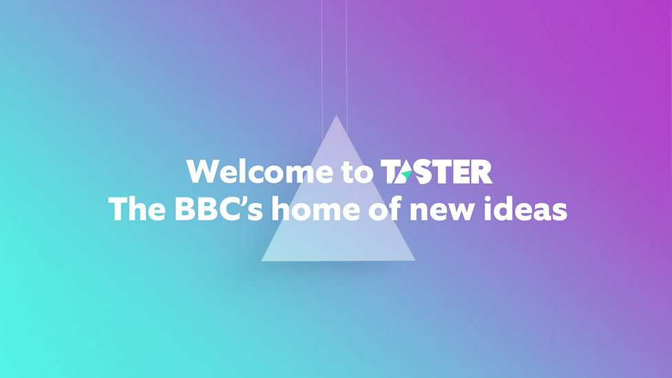 Welcome to Taster, the BBC's home of new ideas