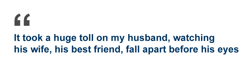 Quote: It took a huge toll on my husband, watching his wife, his best friend, fall apart before his eye