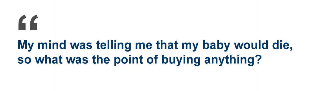 Quote: My mind was telling me that my baby would die, so what was the point of buying anything?