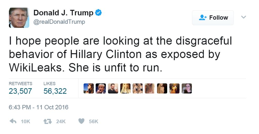 """Tweet from @realdonaldtrump, dated 11 October 2016: """"I hope people are looking at the disgraceful behavior of Hillary Clinton as exposed by WikiLeaks. She is unfit to run."""""""