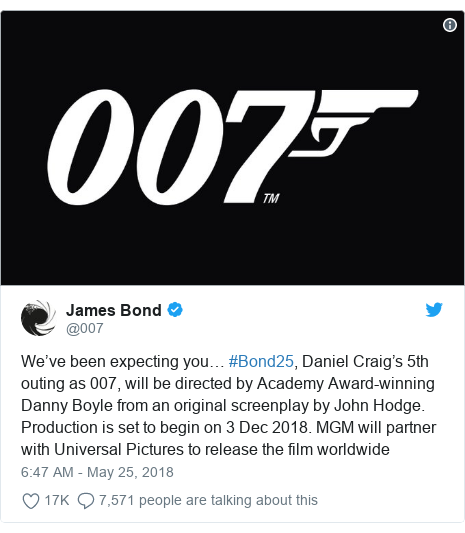 Twitter post by @007: We've been expecting you… #Bond25, Daniel Craig's 5th outing as 007, will be directed by Academy Award-winning Danny Boyle from an original screenplay by John Hodge. Production is set to begin on 3 Dec 2018. MGM will partner with Universal Pictures to release the film worldwide