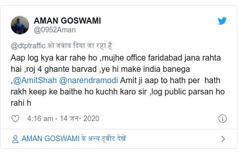 ट्विटर पोस्ट @0952Aman: Aap log kya kar rahe ho ,mujhe office faridabad jana rahta hai ,roj 4 ghante barvad ,ye hi make india banega ,@AmitShah @narendramodi Amit ji aap to hath per  hath rakh keep ke baithe ho kuchh karo sir ,log public parsan ho rahi h