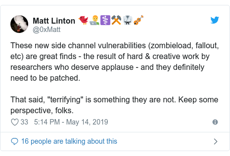 "Twitter post by @0xMatt: These new side channel vulnerabilities (zombieload, fallout, etc) are great finds - the result of hard & creative work by researchers who deserve applause - and they definitely need to be patched.That said, ""terrifying"" is something they are not. Keep some perspective, folks."