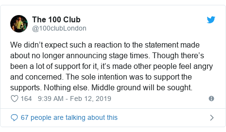 Twitter post by @100clubLondon: We didn't expect such a reaction to the statement made about no longer announcing stage times. Though there's been a lot of support for it, it's made other people feel angry and concerned. The sole intention was to support the supports. Nothing else. Middle ground will be sought.