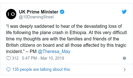 "Twitter post by @10DowningStreet: ""I was deeply saddened to hear of the devastating loss of life following the plane crash in Ethiopia. At this very difficult time my thoughts are with the families and friends of the British citizens on board and all those affected by this tragic incident."" – PM @Theresa_May"