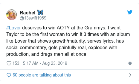 Twitter post by @13swift1989: #Lover deserves to win AOTY at the Grammys. I want Taylor to be the first woman to win it 3 times with an album like Lover that shows growth/maturity, serves lyrics, has social commentary, gets painfully real, explodes with production, and drags men all at once