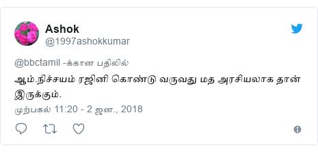 டுவிட்டர் இவரது பதிவு @1997ashokkumar: ஆம்.நிச்சயம் ரஜினி கொண்டு வருவது மத அரசியலாக தான் இருக்கும்.