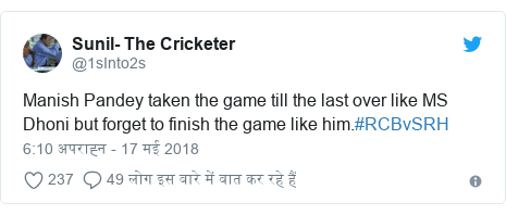 ट्विटर पोस्ट @1sInto2s: Manish Pandey taken the game till the last over like MS Dhoni but forget to finish the game like him.#RCBvSRH