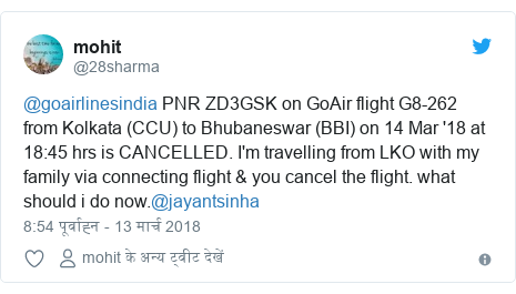ट्विटर पोस्ट @28sharma: @goairlinesindia PNR ZD3GSK on GoAir flight G8-262 from Kolkata (CCU) to Bhubaneswar (BBI) on 14 Mar '18 at 18 45 hrs is CANCELLED. I'm travelling from LKO with my family via connecting flight & you cancel the flight. what should i do now.@jayantsinha