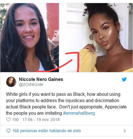 Publicación de Twitter por @2CsNiccole: White girls if you want to pass as Black, how about using your platforms to address the injustices and discrimation actual Black people face.  Don't just appropriate, Appreciate the people you are imitating #emmahallberg