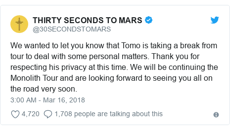 Twitter post by @30SECONDSTOMARS: We wanted to let you know that Tomo is taking a break from tour to deal with some personal matters. Thank you for respecting his privacy at this time. We will be continuing the Monolith Tour and are looking forward to seeing you all on the road very soon.