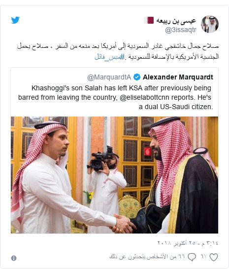تويتر رسالة بعث بها @3issaqtr: صلاح جمال خاشقجي غادر السعودية إلى أمريكا بعد منعه من السفر ، صلاح يحمل الجنسية الأمريكية بالإضافة للسعودية .#مبس_قاتل