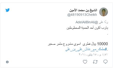 تويتر رسالة بعث بها @48190913Cheikh: يارب أكون أحد الحمية المحظوظين .10000 ريال قطري  اسوي مشروع مثمر صغير .#حلمك_مع_عادل_علي_بن_علي