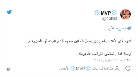 تويتر رسالة بعث بها @4uksa: #محمد_صلاحقدوة لأي لاعب يطمح بأن يصل لتحقيق طموحاته رغم قساوة الظروف.رحلة كفاح تستحق القراءة، الله يوفقه.