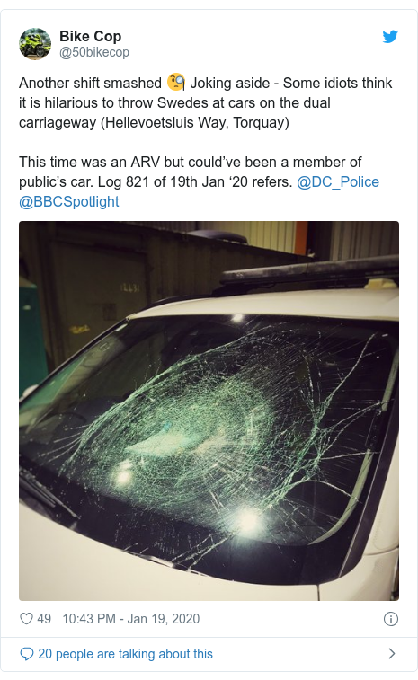 Twitter post by @50bikecop: Another shift smashed 🧐 Joking aside - Some idiots think it is hilarious to throw Swedes at cars on the dual carriageway (Hellevoetsluis Way, Torquay)This time was an ARV but could've been a member of public's car. Log 821 of 19th Jan '20 refers. @DC_Police @BBCSpotlight