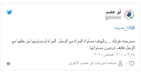 تويتر رسالة بعث بها @50x54: #كلنا_خديجة مسرحيه هزيله ... والهدف مساواة المراة مع الرجل. المرأة لم يساويها من خلقها مع الرجل فكيف تريدون مساواتها.
