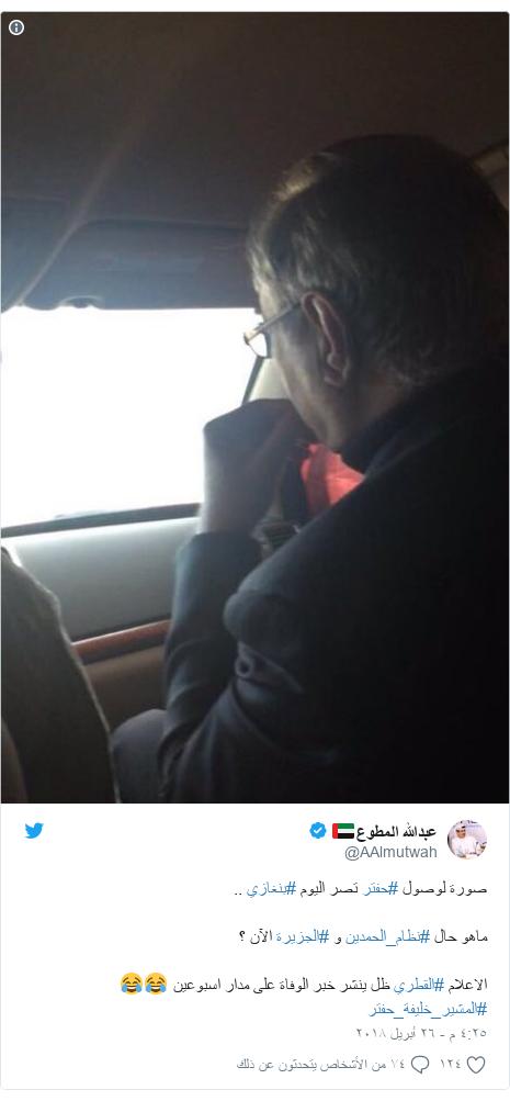 تويتر رسالة بعث بها @AAlmutwah: صورة لوصول #حفتر تصر اليوم #بنغازي ..ماهو حال #نظام_الحمدين و #الجزيرة الآن ؟الاعلام #القطري ظل ينشر خبر الوفاة على مدار اسبوعين 😂😂 #المشير_خليفة_حفتر