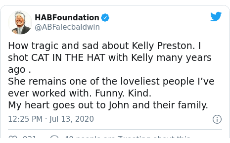 Twitter post by @ABFalecbaldwin: How tragic and sad about Kelly Preston. I shot CAT IN THE HAT with Kelly many years ago .She remains one of the loveliest people I've ever worked with. Funny. Kind.My heart goes out to John and their family.