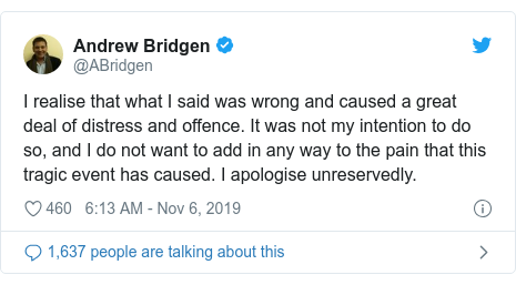 Twitter post by @ABridgen: I realise that what I said was wrong and caused a great deal of distress and offence. It was not my intention to do so, and I do not want to add in any way to the pain that this tragic event has caused. I apologise unreservedly.