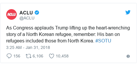 Twitter post by @ACLU: As Congress applauds Trump lifting up the heart-wrenching story of a North Korean refugee, remember  His ban on refugees included those from North Korea. #SOTU